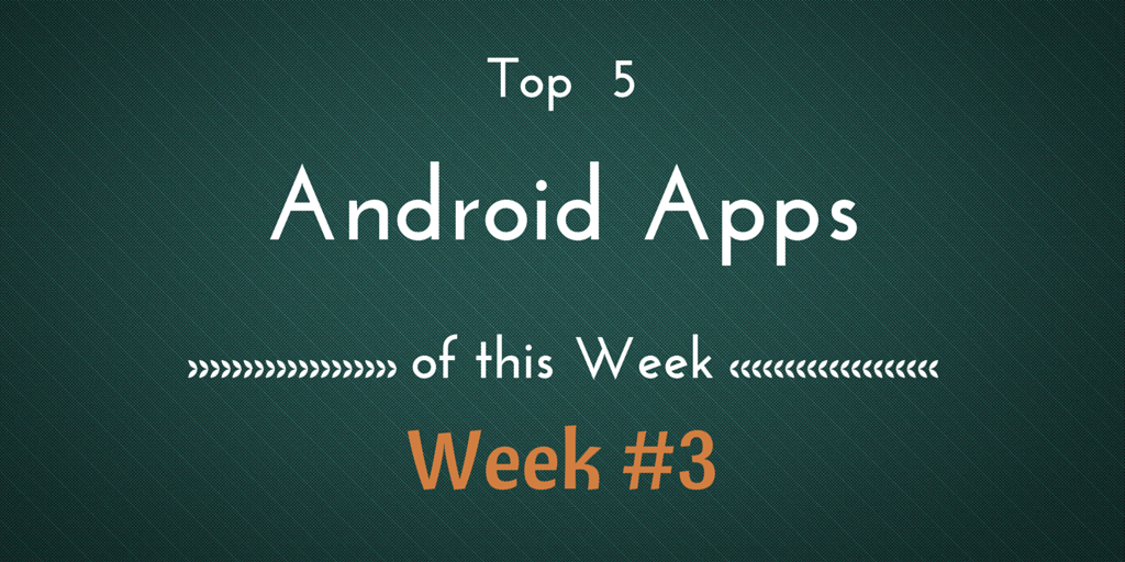Top 5 Best Android Apps of This Week #3