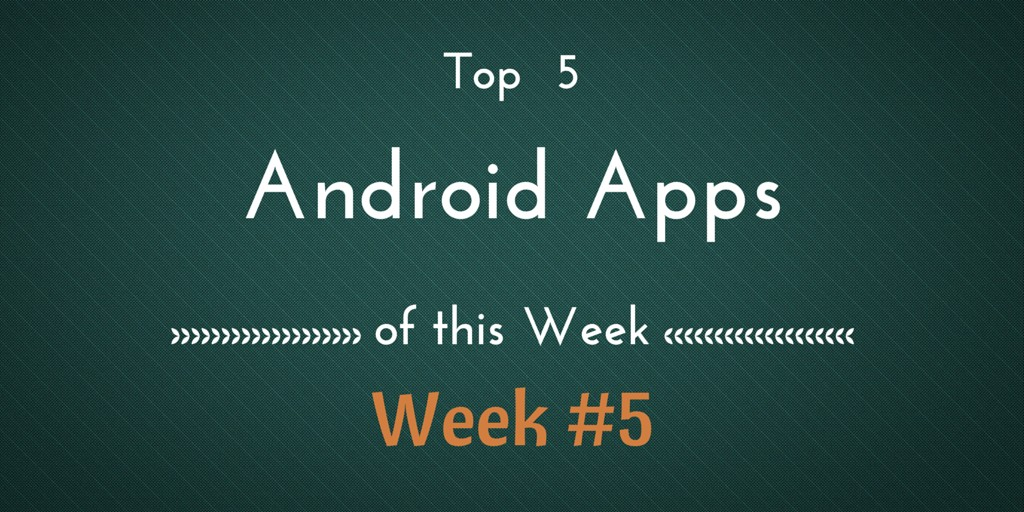 Top 5 Best Android Apps of This Week #5 [28th June – 04th July]